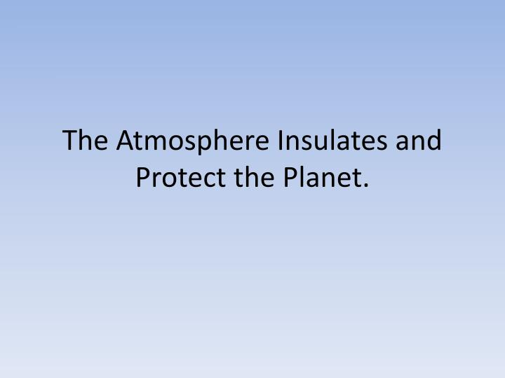 the atmosphere insulates and protect the planet n.
