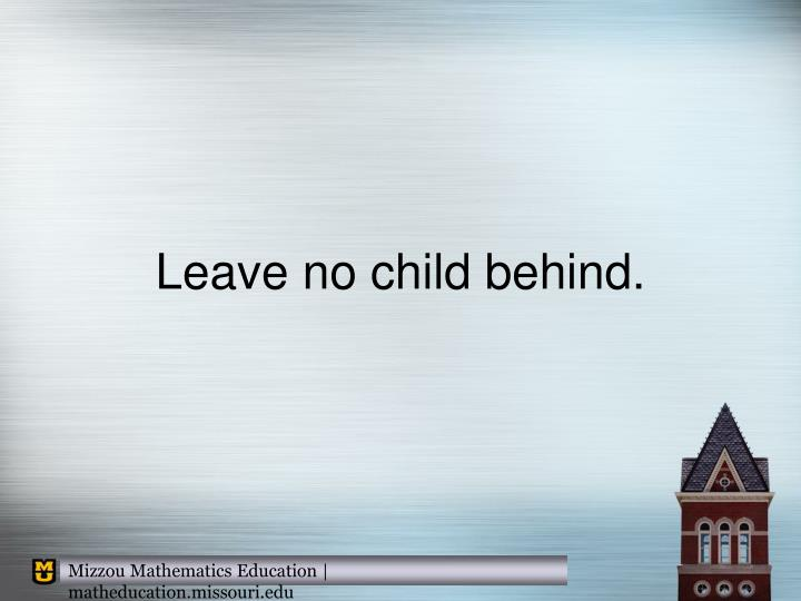 Leave no child behind.