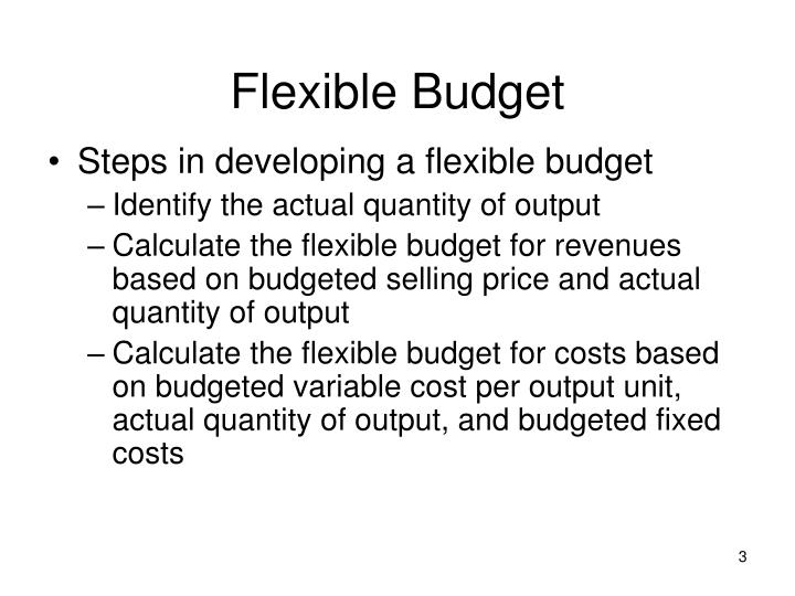 flexible budgets What does flexible budget mean flexible budgets can also be used after an accounting period to evaluate the successful areas and unsuccessful areas of the last period performance.