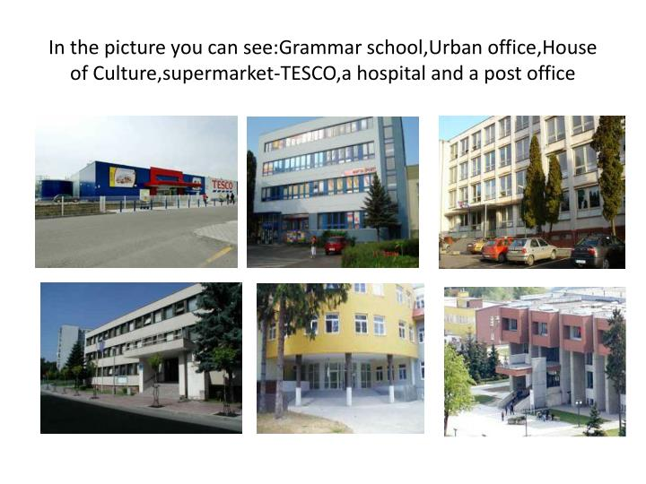 In the picture you can see:Grammar school,Urban office,House of Culture,supermarket-TESCO,a hospital and a post office