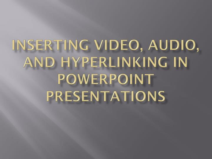 Inserting video audio and hyperlinking in powerpoint presentations