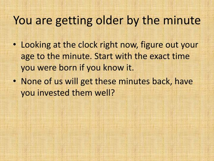 You are getting older by the minute