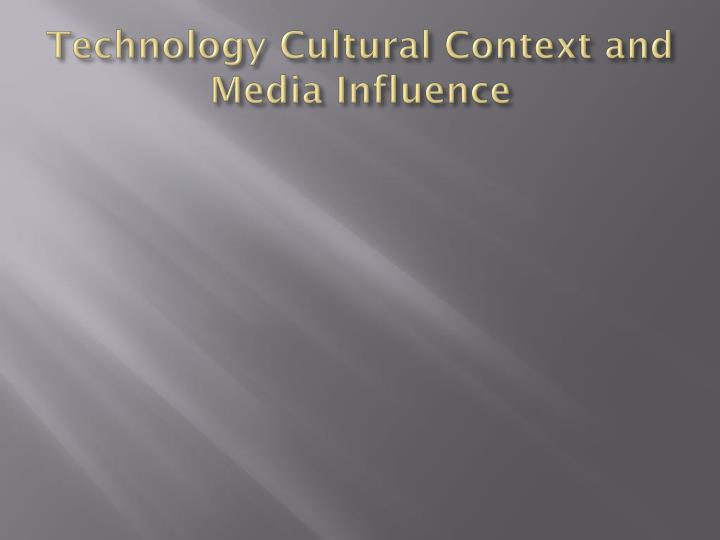 Technology Cultural Context and Media Influence