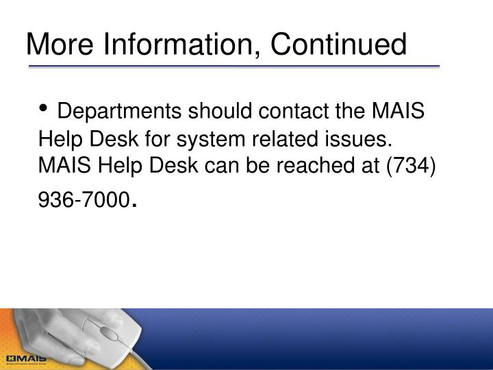 Departments should contact the MAIS Help Desk for system related issues.  MAIS Help Desk can be reached at (734) 936-7000