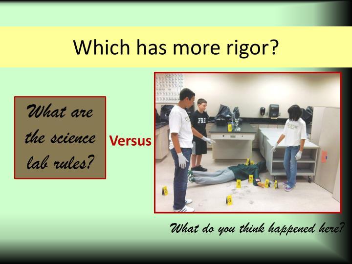 Which has more rigor?