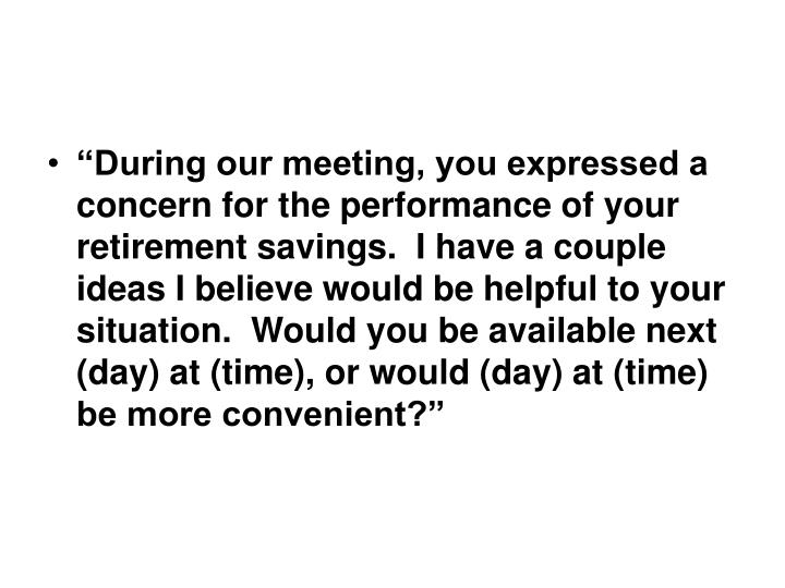 """""""During our meeting, you expressed a concern for the performance of your retirement savings.  I have a couple ideas I believe would be helpful to your situation.  Would you be available next (day) at (time), or would (day) at (time) be more convenient?"""""""