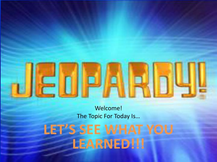 Welcome the topic for today is let s see what you learned