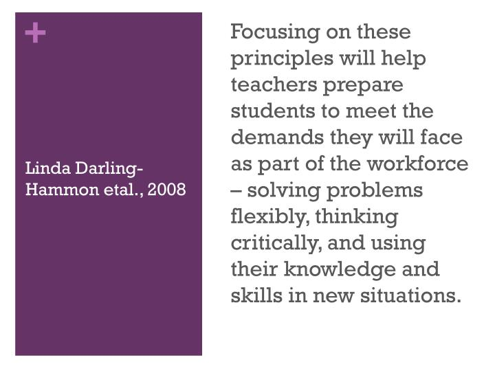 Focusing on these principles will help teachers prepare students to meet the demands they will face as part of the workforce – solving problems flexibly, thinking critically, and using their knowledge and skills in new situations.