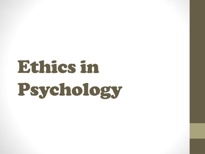 ethics in psychology Ethics are a vast, key topic in psychological research what is necessarily taken into consideration in regards to ethics before conducting research is studied and then read again and again in guidelines and codes of conduct but what lies beyond the legislations in ethics where should a.