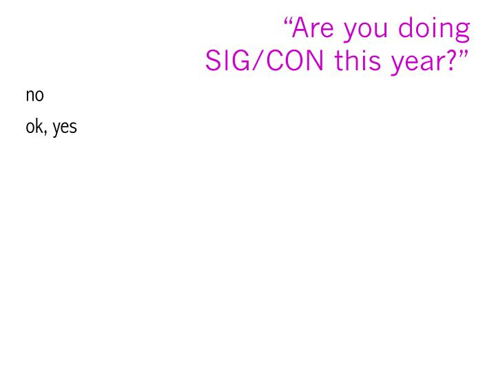 Are you doing sig con this year