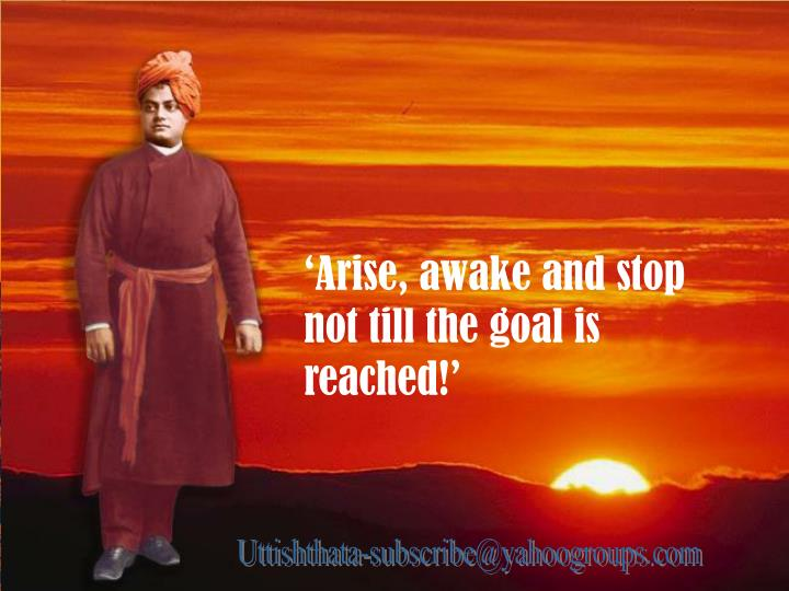'Arise, awake and stop not till the goal is reached!'