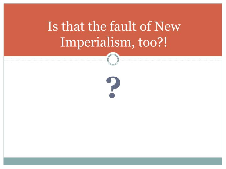 Is that the fault of New Imperialism, too?!