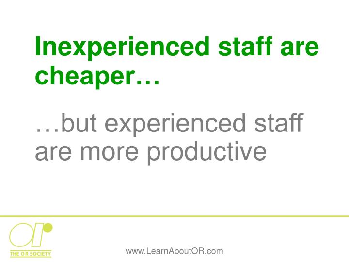 Inexperienced staff are cheaper…