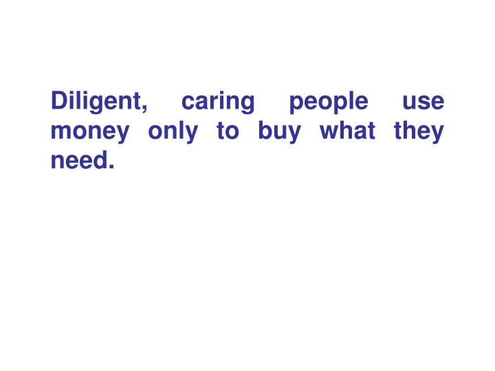 Diligent, caring people use money only to buy what they need.