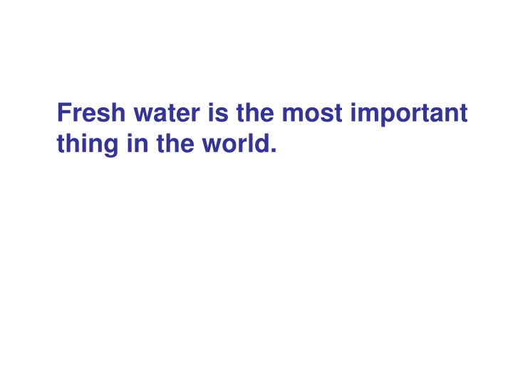 Fresh water is the most important thing in the world.