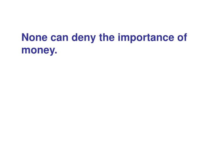 None can deny the importance of money.