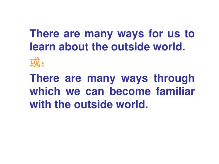 There are many ways for us to learn about the outside world.