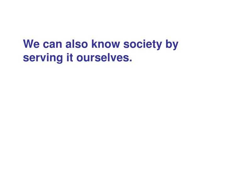 We can also know society by serving it ourselves.