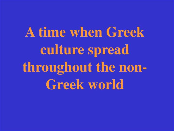 A time when Greek culture spread throughout the non-Greek world