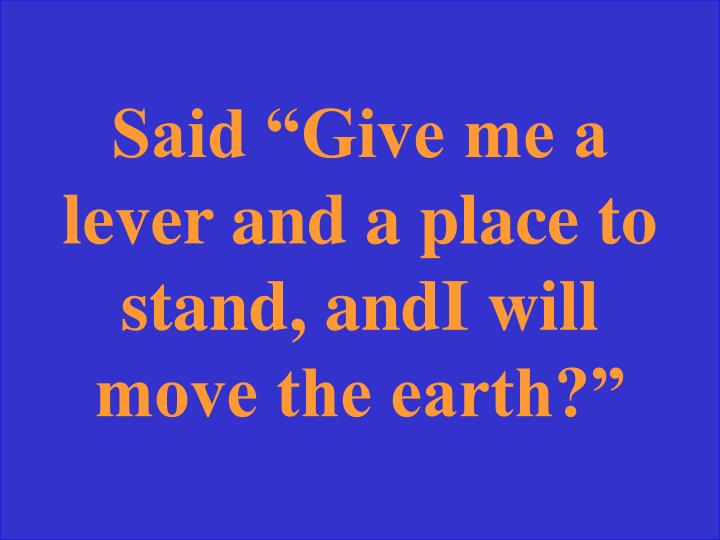 """Said """"Give me a lever and a place to stand, andI will move the earth?"""""""