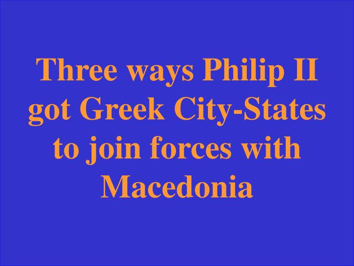 Three ways Philip II got Greek City-States to join forces with Macedonia
