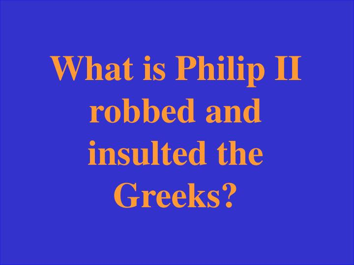 What is Philip II robbed and insulted the Greeks?