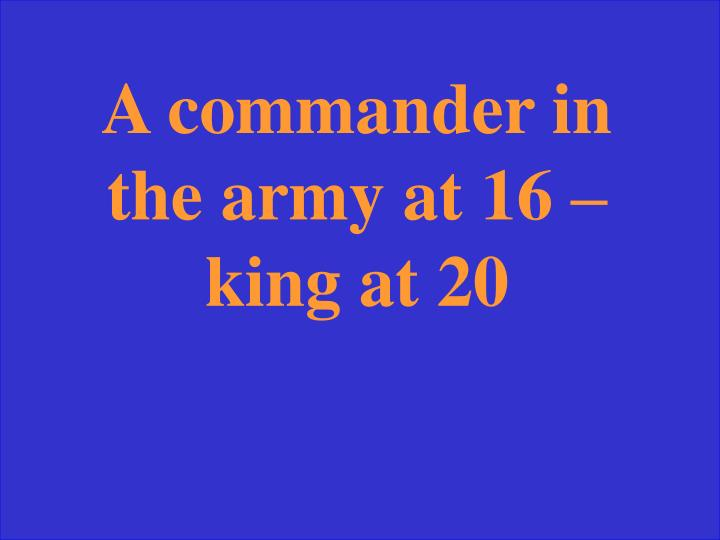 A commander in the army at 16 – king at 20