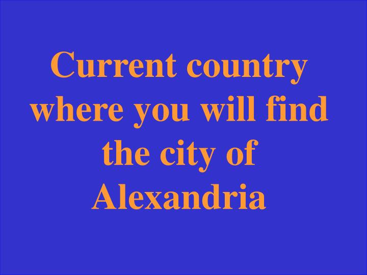 Current country where you will find the city of Alexandria