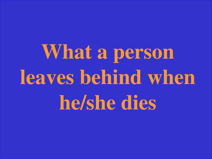What a person leaves behind when he/she dies