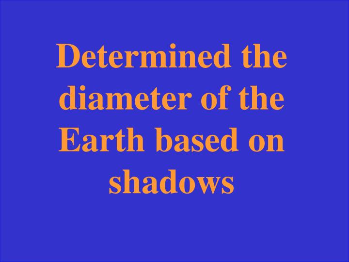 Determined the diameter of the Earth based on shadows