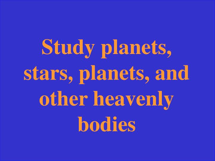 Study planets, stars, planets, and other heavenly bodies