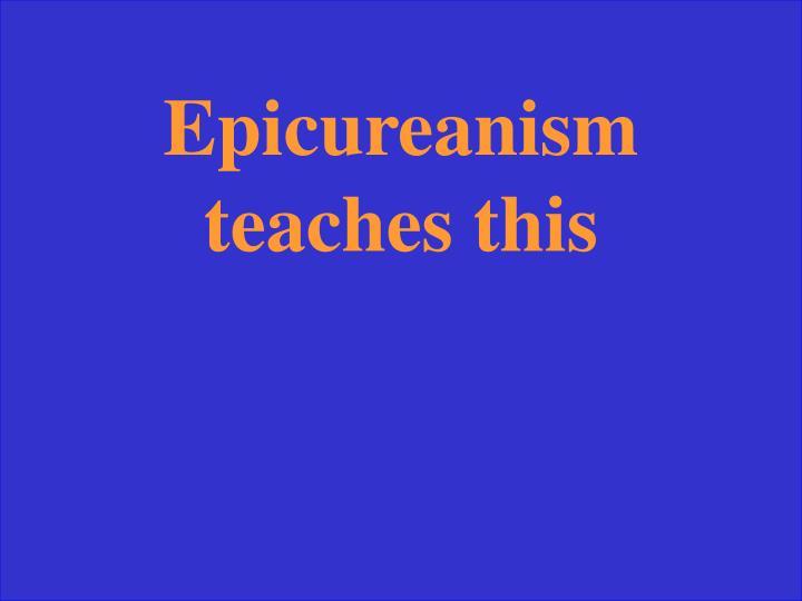 Epicureanism teaches this