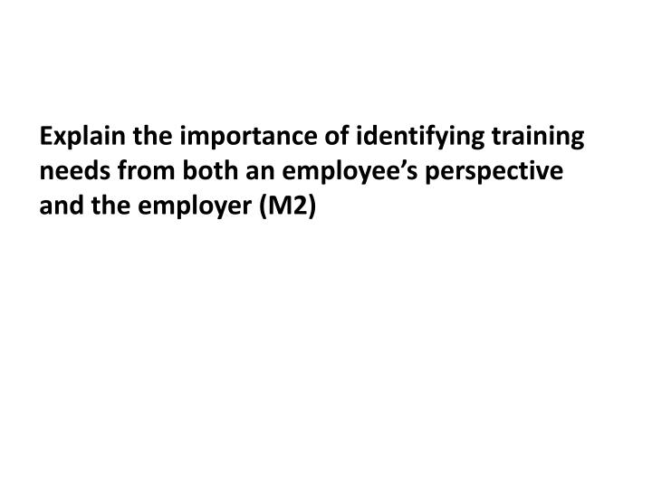 Explain the importance of identifying training needs from both an employee's perspective and the employer (M2)
