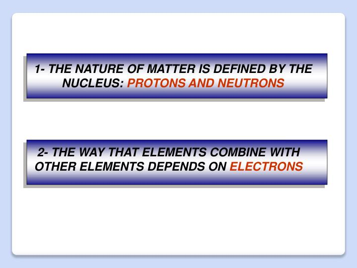 1- THE NATURE OF MATTER IS DEFINED BY THE NUCLEUS: