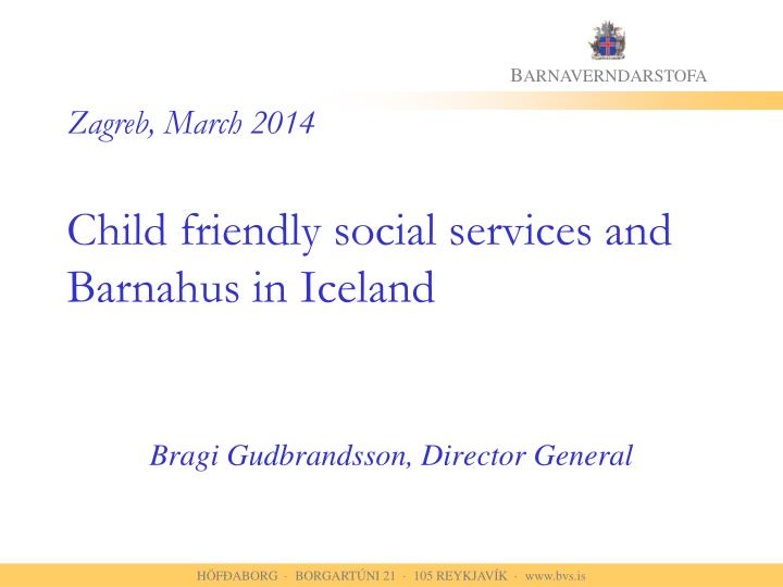 Zagreb march 2014 child friendly social services and barnahus in iceland
