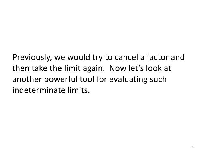 Previously, we would try to cancel a factor and then take the limit again.  Now let's look at another powerful tool for evaluating such indeterminate limits.