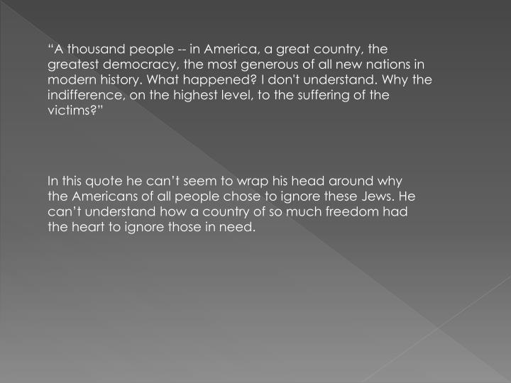 """""""A thousand people -- in America, a great country, the greatest democracy, the most generous of all new nations in modern history. What happened? I don't understand. Why the indifference, on the highest level, to the suffering of the victims?"""""""