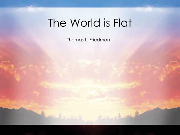 the world is flat by thomas friedman essay Thomas friedman's new york times bestseller, the world is flat, asserts that the international economic playing field is now more level than it has ever been.