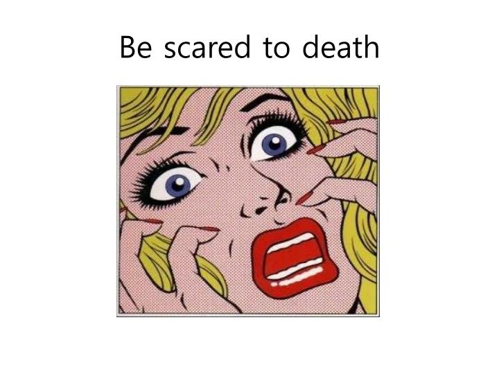 Be scared to death
