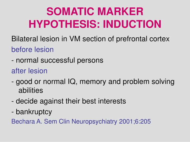 somatic marker hypothesis The somatic marker hypothesis posits that the neural basis of the decision-making impairment characteristic of patients with vm prefrontal lobe damage is defective activation of somatic states (emotional signals) that attach value to given options and scenarios these emotional signals function as covert, or overt, biases for guiding decisions.