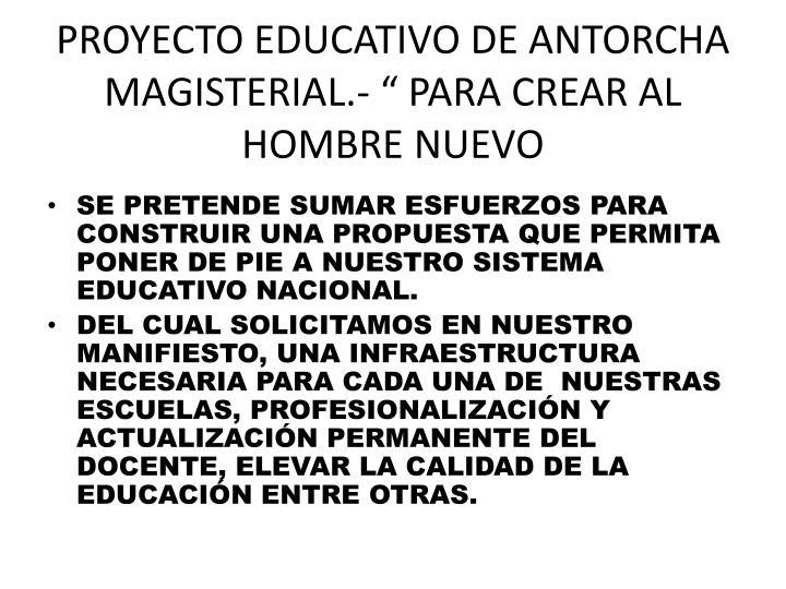 """PROYECTO EDUCATIVO DE ANTORCHA MAGISTERIAL.- """" PARA CREAR AL HOMBRE NUEVO"""