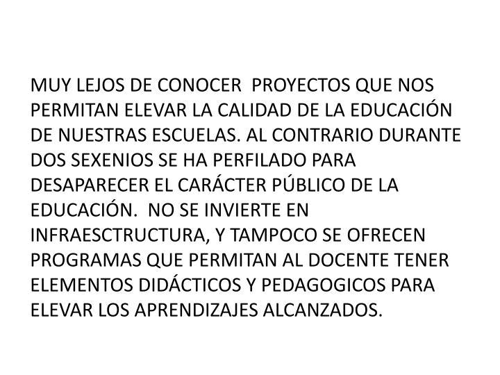 MUY LEJOS DE CONOCER  PROYECTOS QUE NOS PERMITAN ELEVAR LA CALIDAD DE LA EDUCACIÓN DE NUESTRAS ESCUELAS. AL CONTRARIO DURANTE DOS SEXENIOS SE HA PERFILADO PARA DESAPARECER EL CARÁCTER PÚBLICO DE LA EDUCACIÓN.  NO SE INVIERTE EN INFRAESCTRUCTURA, Y TAMPOCO SE OFRECEN PROGRAMAS QUE PERMITAN AL DOCENTE TENER ELEMENTOS DIDÁCTICOS Y PEDAGOGICOS PARA ELEVAR LOS APRENDIZAJES ALCANZADOS.