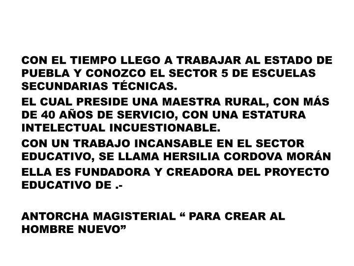 CON EL TIEMPO LLEGO A TRABAJAR AL ESTADO DE PUEBLA Y CONOZCO EL SECTOR 5 DE ESCUELAS SECUNDARIAS TÉCNICAS.