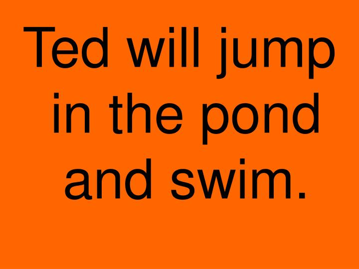 Ted will jump in the pond and swim.