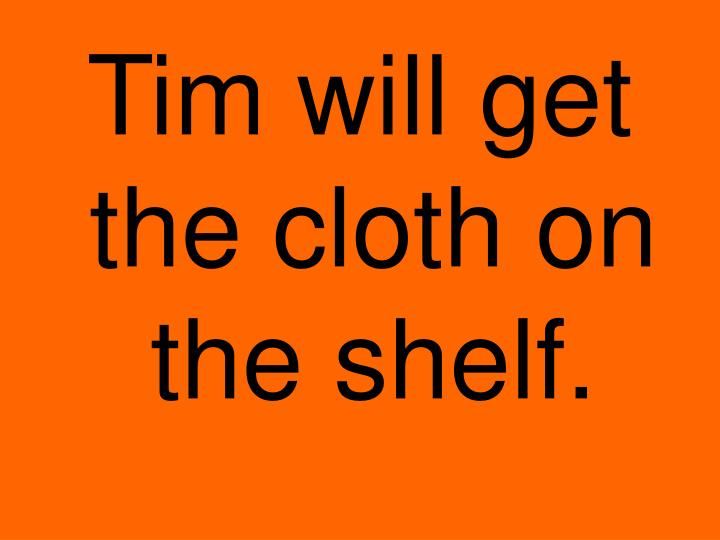 Tim will get the cloth on the shelf.