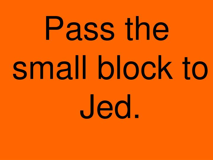 Pass the small block to Jed.