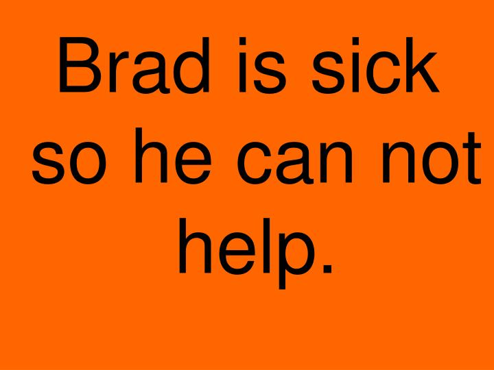 Brad is sick so he can not help.