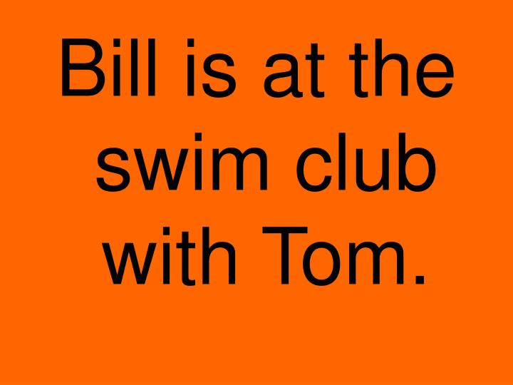 Bill is at the swim club with Tom.