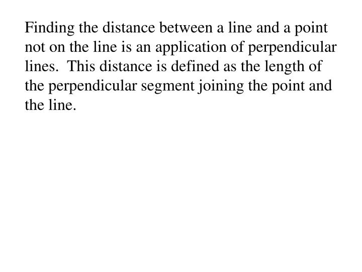 Finding the distance between a line and a point not on the line is an application of perpendicular lines.  This distance is defined as the length of the perpendicular segment joining the point and the line.