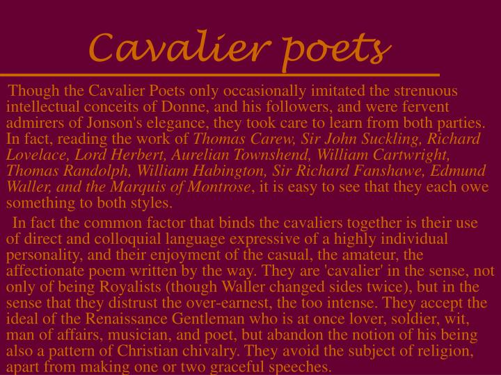 the metaphysical and cavalier poets The term cavalier poets is used to denote a group of poets closely associated with the court of charles i the best representatives are robert herrick, thomas carew, and richard lovelace the common factors that bind the cavaliers and the metaphysical poets are the following.
